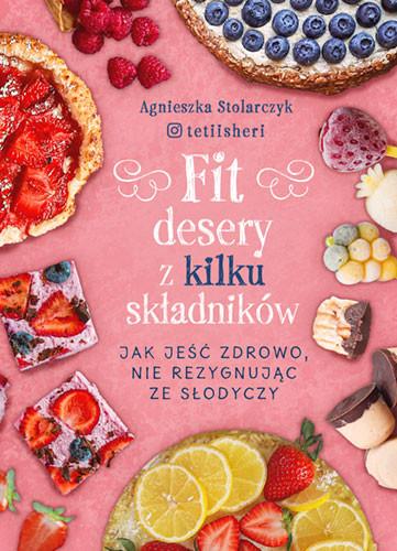 okładka Fit desery z kilku składników. Jak jeść zdrowo nie rezygnując ze słodyczyksiążka      Agnieszka Stolarczyk