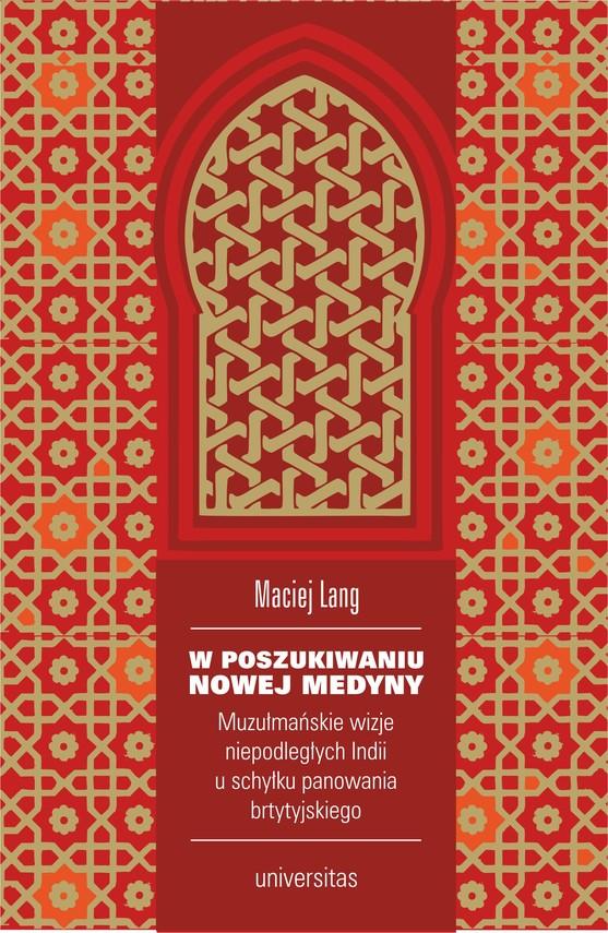 okładka W poszukiwaniu Nowej Medyny. Muzułmańskie wizje niepodległych Indii u schyłku panowania brytyjskiegoebook   epub, mobi   Lang Maciej
