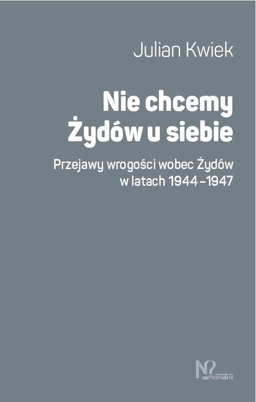okładka Nie chcemy Żydów u siebie Przejawy wrogości wobec Żydów w latach 1944-1947książka |  | Kwiek Julian