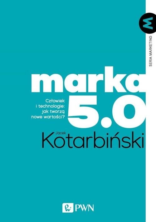 okładka Marka 5.0 Człowiek i technologie: jak tworzą nowe wartości?książka      Jacek Kotarbiński