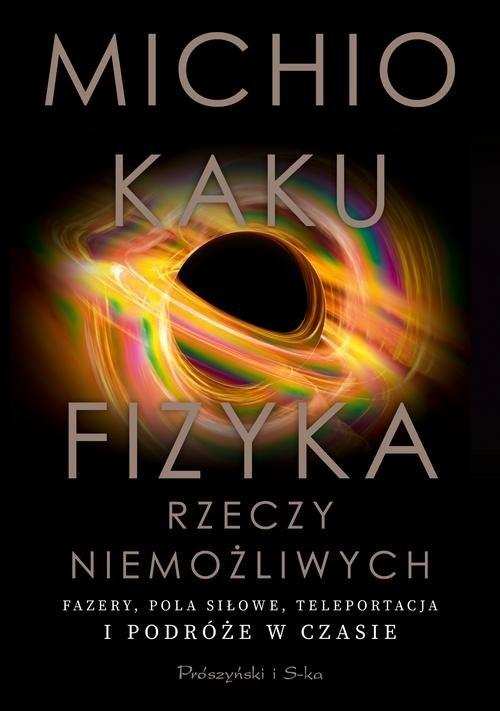 okładka Fizyka rzeczy niemożliwych Fazery, pola siłowe, teleportacja i podróże w czasieksiążka |  | Michio Kaku