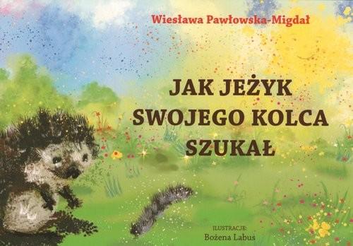 okładka Jak jeżyk swojego kolca szukałksiążka      Pawłowska-Migdał Wiesława