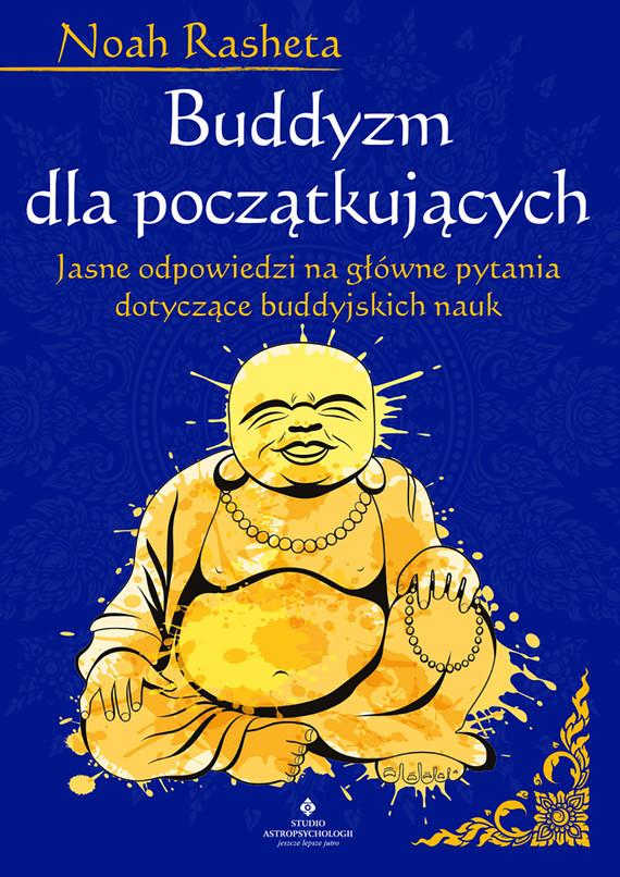 okładka Buddyzm dla początkujących. Jasne odpowiedzi na główne pytania dotyczące buddyjskich nauk - PDFebook | pdf | Noah Rasheta
