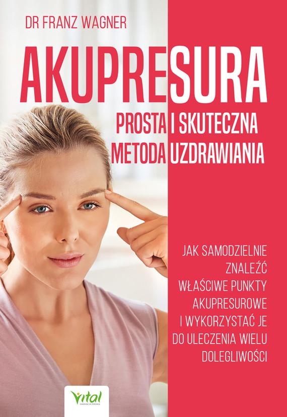 okładka Akupresura – prosta i skuteczna metoda uzdrawiania. Jak samodzielnie znaleźć właściwe punkty akupresurowe i wykorzystać je do uleczenie wielu dolegliwości - PDFebook | pdf | dr Franz Wagner