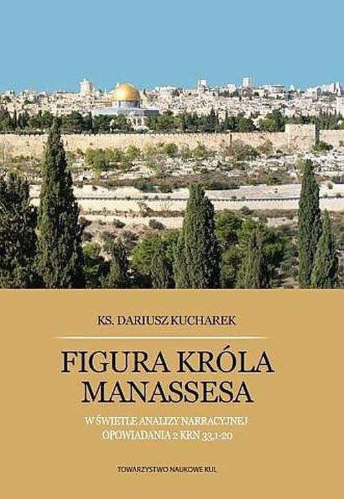 okładka Figura króla Manassesa W świetle analizy narracyjnej opowiadania 2 Krn 33,1-20książka      Kucharek Dariusz