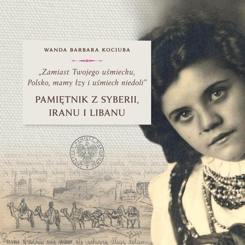 okładka Zamiast Twojego uśmiechu Polsko, mamy łzy i uśmiech niedoli Pamiętnik z Syberii, Iranu i Libanuksiążka |  | Wanda Barbara Kociuba