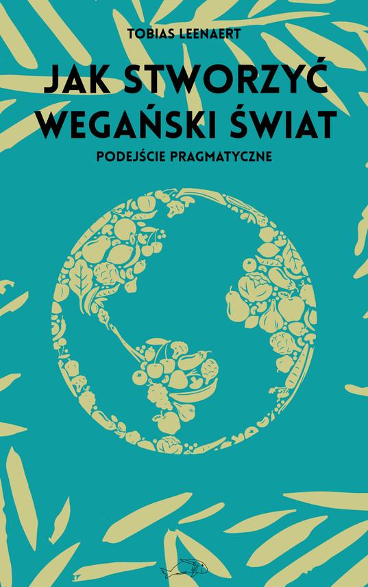 okładka Jak stworzyć wegański świat. Podejście pragmatyczne książka |  | Tobias Leenaert