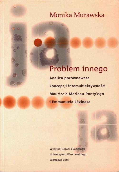 okładka Problem innego Analiza porównawcza koncepcji intersubiektywności Maurice'a Merlau Ponty'ego i Emmanksiążka |  | Murawska Monika