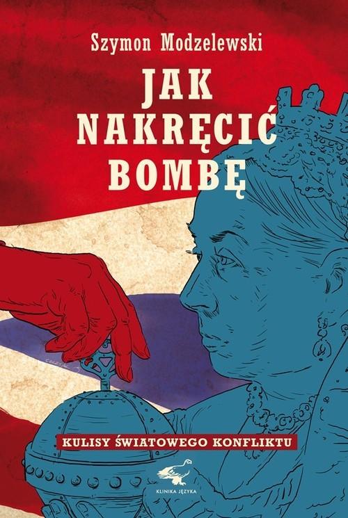 okładka Jak nakręcić bombę Kulisy światowego konfliktuksiążka      Modzelewski Szymon