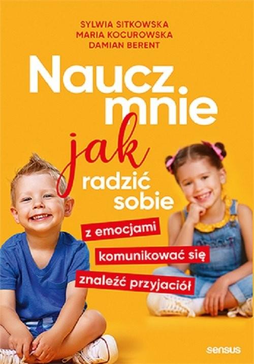 okładka Naucz mnie jak radzić sobie z emocjami, komunikować się, znaleźć przyjaciółksiążka |  | Sylwia Sitkowska, Kocurowska Maria, Berent Damian