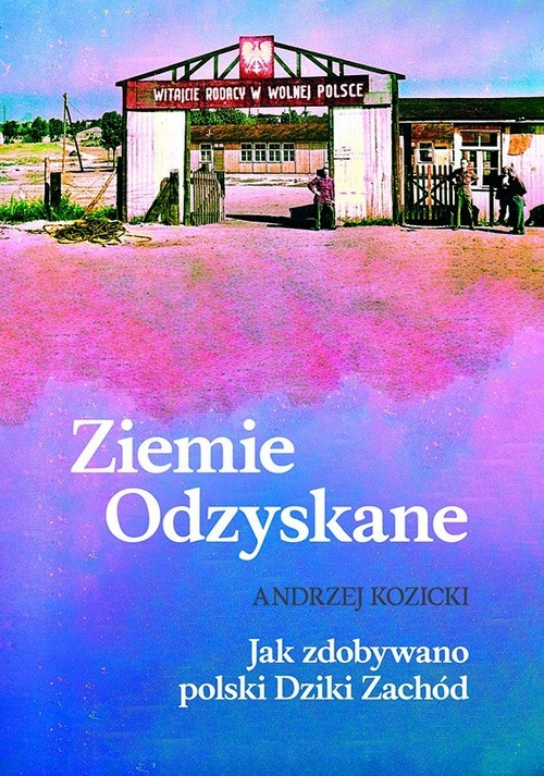 okładka Ziemie Odzyskane Jak zdobywano polski Dziki Zachódksiążka      Andrzej Kozicki