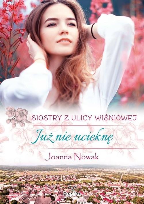 okładka Już nie ucieknę Siostry z ulicy Wiśniowej Tom 1książka      Joanna Nowak