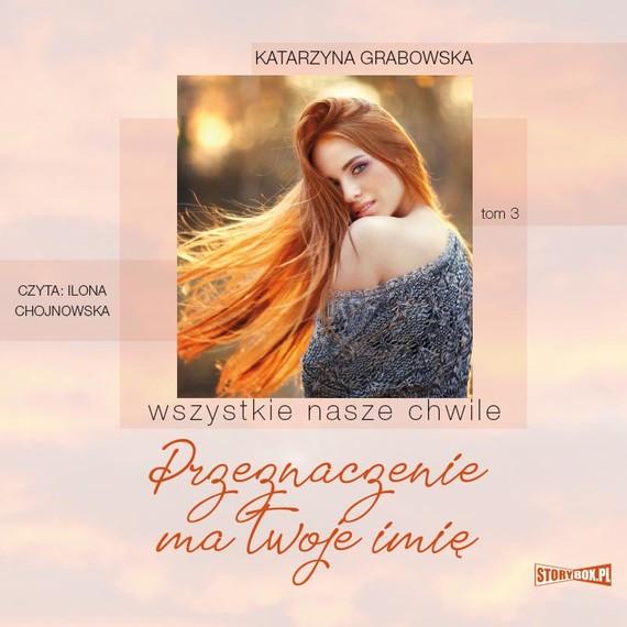 okładka Wszystkie nasze chwile. Tom 3. Przeznaczenie ma twoje imięaudiobook | MP3 | Katarzyna Grabowska