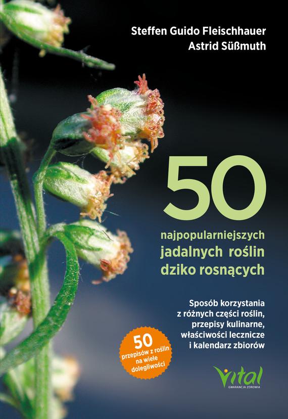 okładka 50 najpopularniejszych roślin dziko rosnących. Sposób korzystania z różnych części roślin, przepisy kulinarne, właściwości lecznicze i kalendarz zbiorów - PDFebook   pdf   Steffen Guido Fleischhauer, Astrid Süßmuth, Roland Spiegelberger