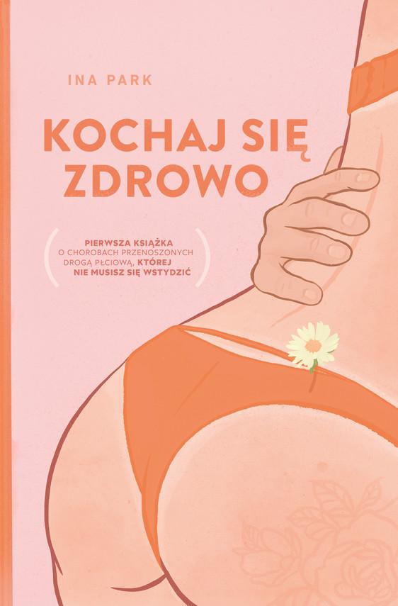 okładka Kochaj się zdrowo. Pierwsza książka o chorobach przenoszonych drogą płciową, której nie musisz się wstydzićebook | epub, mobi | Ina Park