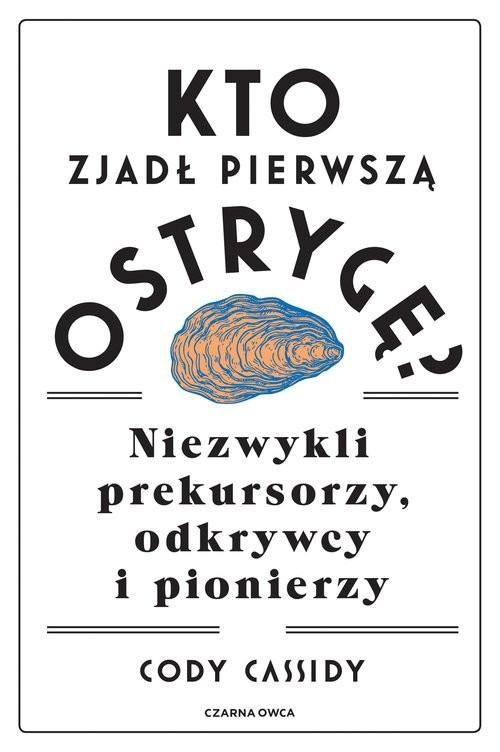 okładka Kto zjadł pierwszą ostrygę? Niezwykli prekursorzy, odkrywcy i pionierzyksiążka |  | Cody Cassidy