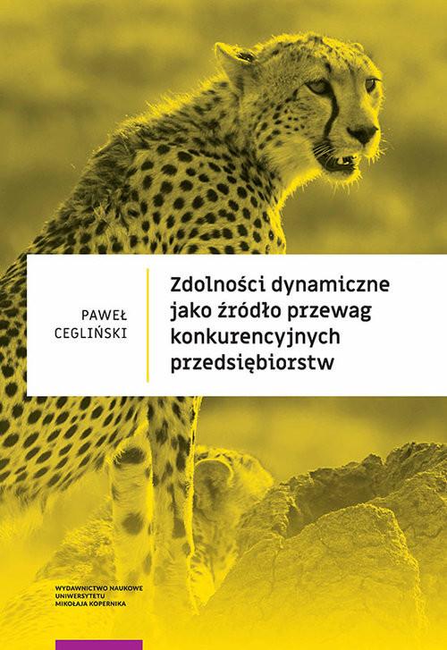 okładka Zdolności dynamiczne jako źródło przewag konkurencyjnych przedsiębiorstwksiążka |  | Paweł Cegliński