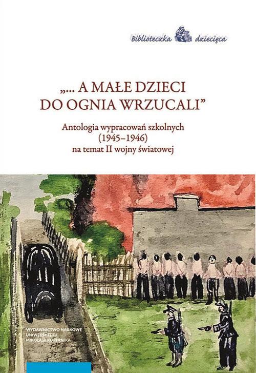 okładka A małe dzieci do ognia wrzucali Antologia wypracowań szkolnych (1945–1946) na temat II wojny światowejksiążka |  |
