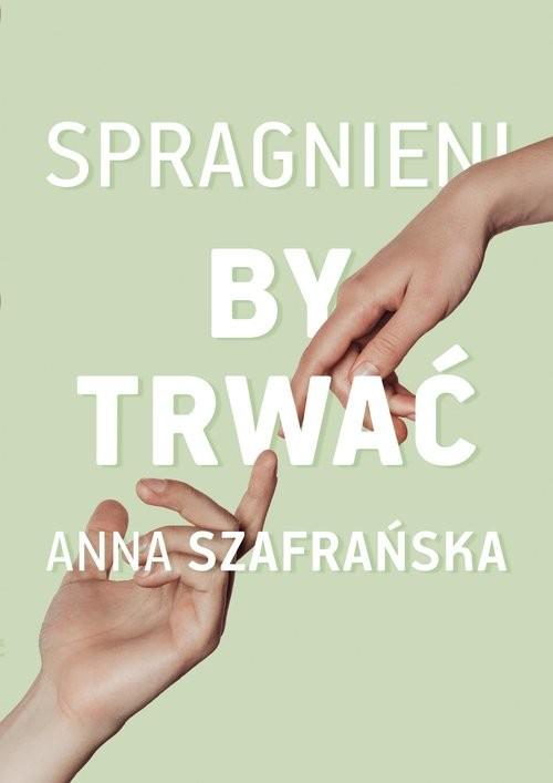 okładka Spragnieni, by trwaćksiążka      Anna Szafrańska
