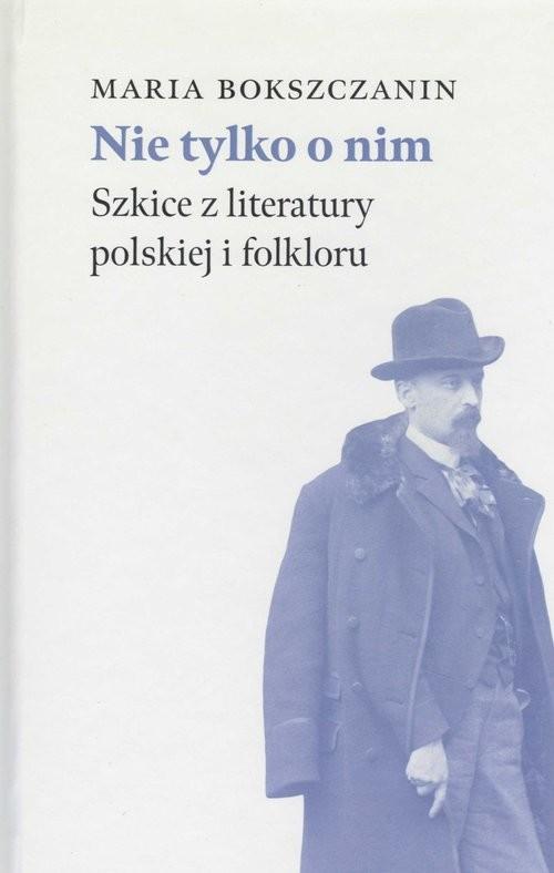 okładka Nie tylko o nim Szkice z literatury polskiej i folkloruksiążka      Maria Bokszczanin
