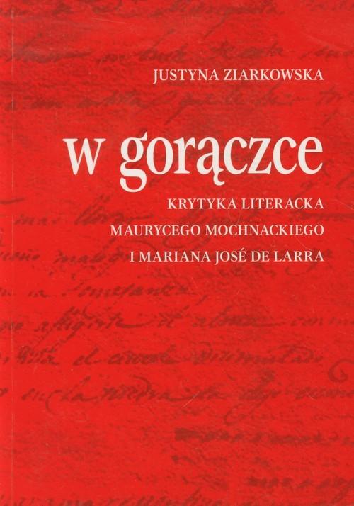 okładka W gorączce Krytyka literacka Maurycego Mochnackiego i Mariana Jose de Larraksiążka      Justyna Ziarkowska
