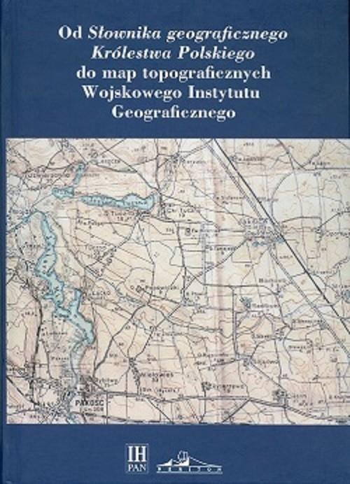okładka Od Słownika geograficznego Królestwa Polskiego do map topograficznych Wojskowego Instytutu Geograficznegksiążka |  |