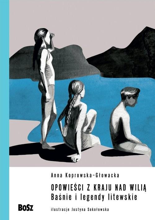 okładka Opowieści z kraju nad Wilią. Baśnie i legendy litewskie.książka      Anna Koprowska-Głowacka