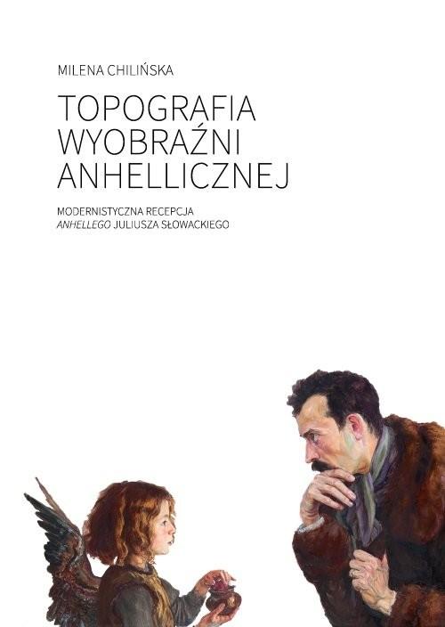 okładka Topografia wyobraźni anhellicznej Modernistyczna recepcja Anhellego Juliusza Słowackiegoksiążka |  | Milena Chilińska