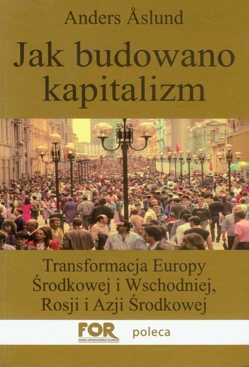 okładka Jak budowano kapitalizm Transformacja Europy Środkowej i Wschodniej, Rosji i Azji Środkowejksiążka |  | Anders Aslund