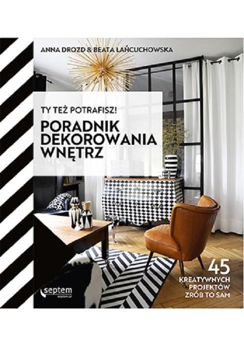 okładka Ty też potrafisz! Poradnik dekorowania wnętrzksiążka |  | Anna Drozd, Łańcuchowska Beata