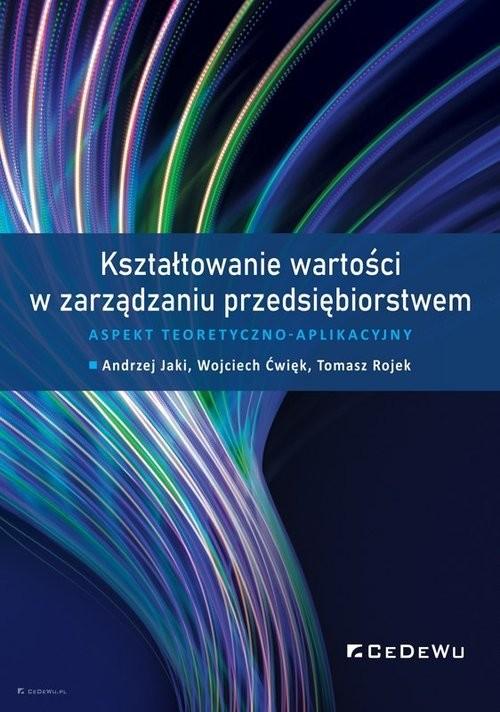 okładka Kształtowanie wartości w zarządzaniu przedsiębiorstwem. Aspekt teoretyczno-aplikacyjnyksiążka |  | Andrzej Jaki, Ćwięk Wojciech, Tomasz Rojek