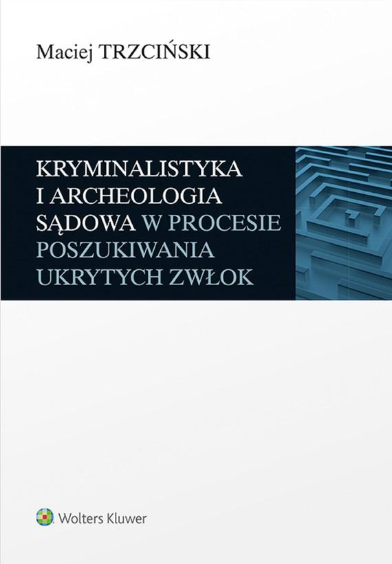 okładka Kryminalistyka i archeologia sądowa w procesie poszukiwania ukrytych zwłok (pdf)ebook | pdf | Maciej Trzciński