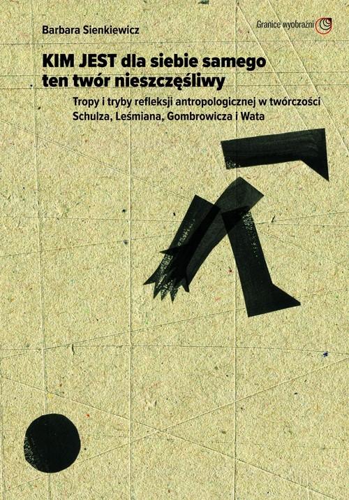 okładka Kim jest dla siebie samego ten twór nieszczęśliwy Tropy i tryby refleksji antropologicznej w twórczości Schulza, Leśmiana, Gombrowiczaksiążka |  | Sienkiewicz Barbara