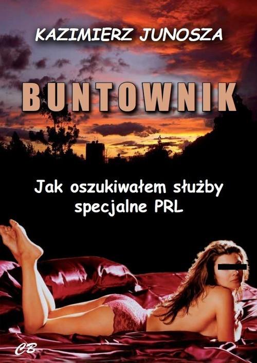 okładka Buntownik Jak oszukiwałem służby specjalne PRLksiążka      Junosza Kazimierz