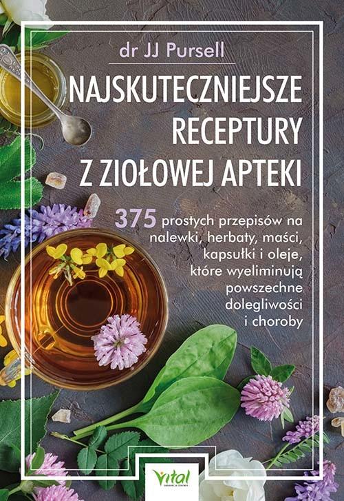 okładka Najskuteczniejsze receptury z ziołowej apteki. 375 prostych przepisów na nalewki, herbaty, maści, kapsułki i oleje, które wyeliminują powszechne dolegliwości i choroby książka      JJ Pursell