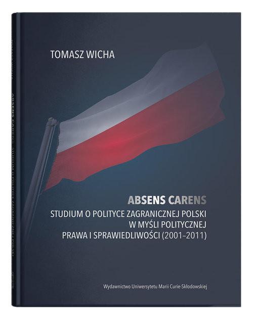 okładka Absens carens. Studium o polityce zagranicznej Polski w myśli politycznej Prawa i Sprawiedliwościksiążka      Tomasz Wicha