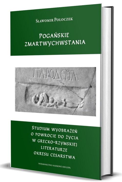 okładka Pogańskie zmartwychwstania Studium wyobrażeń o powrocie do życia w grecko-rzymskiej literaturze okresu cesarstwaksiążka |  | Sławomir Poloczek