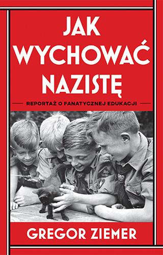 okładka Jak wychować nazistę. Reportaż o fanatycznej edukacji książka      Ziemer Gregor