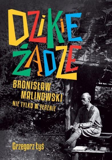 okładka Dzikie żądze. Bronisław Malinowski nie tylko w terenie książka      Grzegorz Łyś