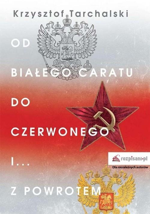 okładka Od białego caratu do czerwonego i z powrotemksiążka      Krzysztof Tarchalski