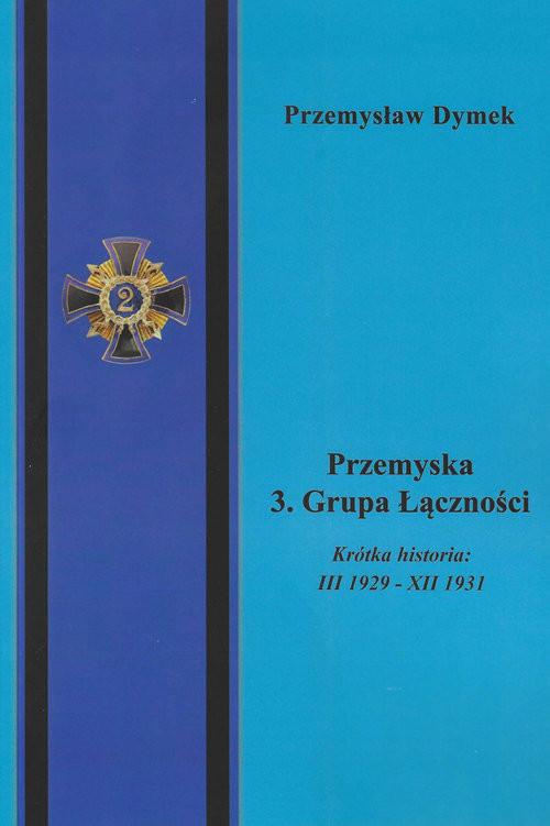okładka Przemyska 3 Grupa Łączności Krótka historia III 1929 - XII 1931książka |  | Dymek Przemysław