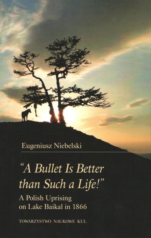 "okładka ""A Bullet Is Better than Such a Life!"" A Polish Uprising on Lake Baikal in 1866książka      Eugeniusz Niebelski"