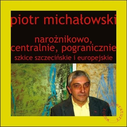 okładka Narożnikowo, centralnie, pogranicznie Szkice szczecińskie i europejskieksiążka      Piotr Michałowski