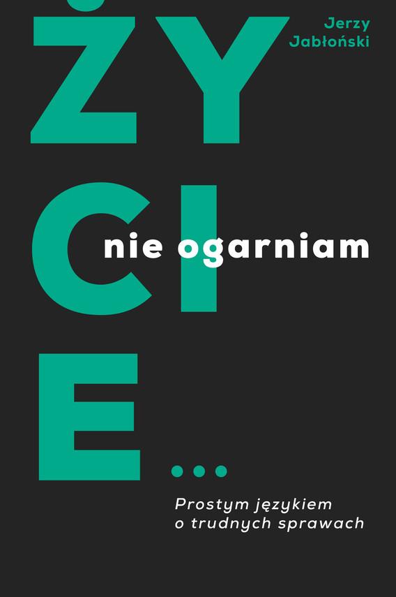 okładka Życie nie ogarniam. Prostym językiem o trudnych sprawachebook | epub, mobi | Jabłoński Jerzy