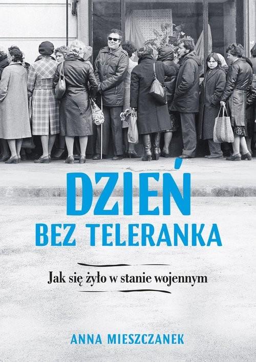 okładka Dzień bez teleranka Jak się żyło w stanie wojennymksiążka |  | Anna Mieszczanek