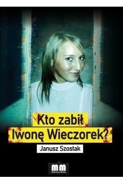 okładka Kto zabił Iwonę Wieczorek? książka |  | Janusz Szostak
