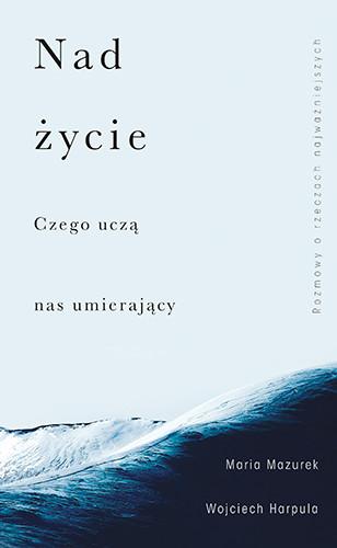 okładka Nad życie. Czego uczą nas umierający książka |  | Wojciech Harpula, Maria Mazurek