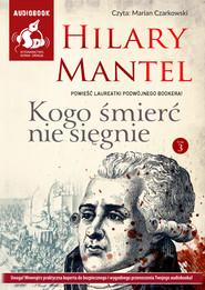 okładka Kogo śmierć nie sięgnie t.3, Audiobook | Hilary Mantel