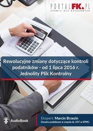 okładka Rewolucyjne zmiany dotyczące kontroli podatników - od 1 lipca 2016 r. Jednolity Plik Kontrolny, Audiobook   Marcin Brzezin
