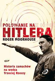 okładka Polowanie na Hitlera. Historia zamachów na wodza III Rzeszy, Książka | Moorhouse Roger